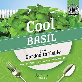 Cool Basil from Garden to Table: How to Plant, Grow, and Prepare Basil