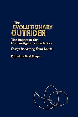 The Evolutionary Outrider The Impact of the Huhomme Agent on Evolution Essays Honouring Ervin Laszlo by Loye & David