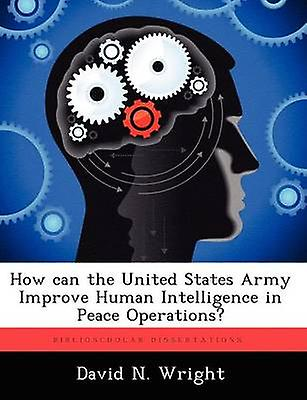 How can the United States Army Improve Huhomme Intelligence in Peace Operations by Wright & David N.