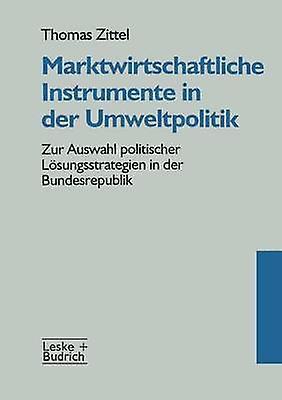 Marktwirtschaftliche Instrumente in der Umweltpolitik  Zur Auswahl politischer Lsungsstrategien in der Bundesrepublik by Zittel & Thomas