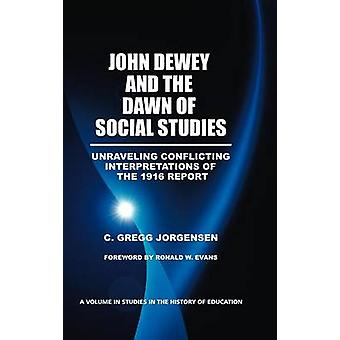 John Dewey and the Dawn of Social Studies Unraveling Conflicting Interpretations of the 1916 Report Hc by Jorgensen & C. Gregg