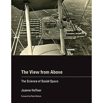 The View from Above - The Science of Social Space by Jeanne Haffner -