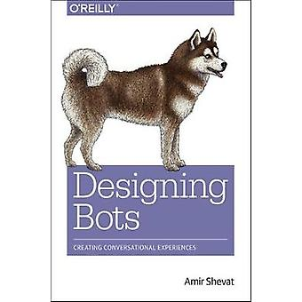 Designing Bots - Creating Conversational Experiences by Amir Shevat -