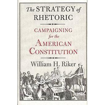 The Strategy of Rhetoric Campaigning for the American Constitution by Riker & William H.