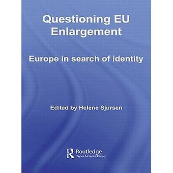Questioning Eu Enlargement Europe in Search of Identity by Sjursen Helene