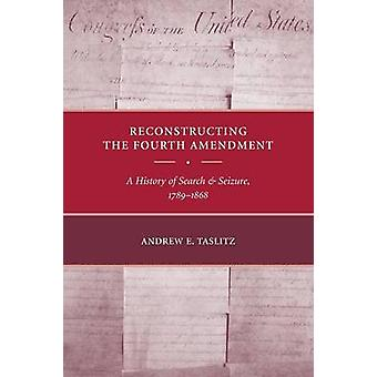 Reconstructing the Fourth Amendment A History of Search and Seizure 17891868 by Taslitz & Andrew E.