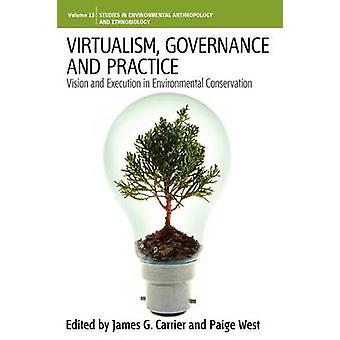 Virtualism Governance and Practice Vision and Execution in Environmental Conservation by Carrier & James G.
