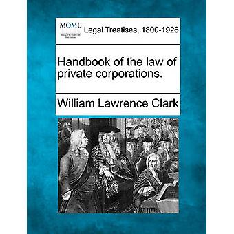 Handbook of the law of private corporations. by Clark & William Lawrence