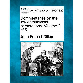 Commentaries on the law of municipal corporations. Volume 2 of 5 by Dillon & John Forrest