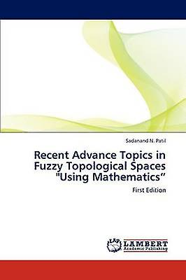 Recent Advance Topics in Fuzzy Topological Spaces Using Mathematics by N. Patil & Sadanand