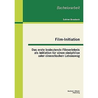 FilmInitiation Das erste bedeutende Filmerlebnis als Initiation fr einen cinphilen oder cineastischen Lebensweg by Braubach & Sabine