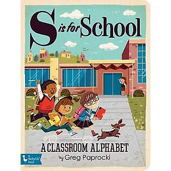 S is for School - A Classroom Alphabet by Greg Paprocki - 978142364958