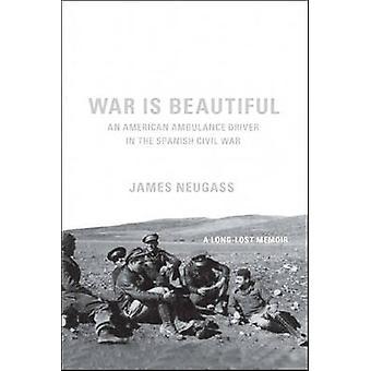 War is Beautiful - An American Ambulance Driver in the Spanish Civil W