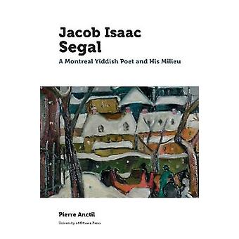 Jacob Isaac Segal - A Montreal Yiddish Poet and His Milieu by Pierre A