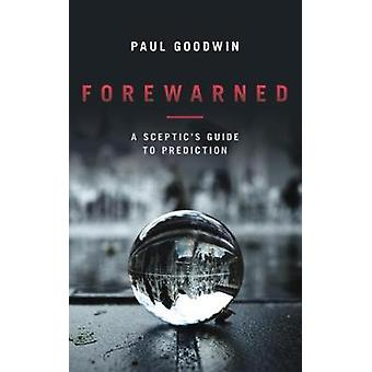 Forewarned - A Sceptic's Guide to Prediction by Paul Goodwin - 9781785