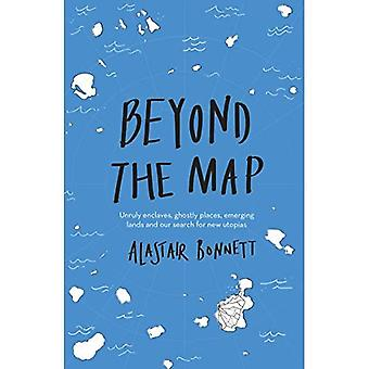 Beyond the Map (from the� author of Off the Map): Unruly enclaves, ghostly places, emerging lands and our search for new utopias