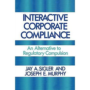 Interactive Corporate Compliance An Alternative to Regulatory Compulsion by Sigler & Jay A.