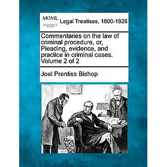 Commentaries on the law of criminal procedure or Pleading evidence and practice in criminal cases. Volume 2 of 2 by Bishop & Joel Prentiss