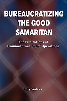 Bureaucratizing The Good Samaritan  The Limitations Of Huhommeitarian Relief Operations by Waters & Tony