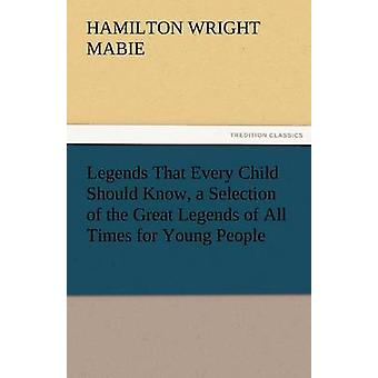 Legends That Every Child Should Know a Selection of the Great Legends of All Times for Young People by Mabie & Hamilton Wright