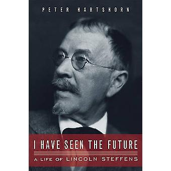 I Have Seen the Future - A Life of Lincoln Steffens by Peter Hartshorn
