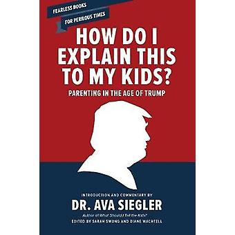 How Do I Explain This to My Kids? - Parenting in the Age of Trump by D