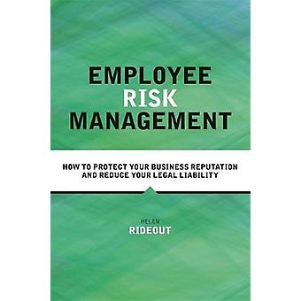 Employee Risk Management How to Protect Your Business Reputation and Reduce Your Legal Liability by Rideout & Helen