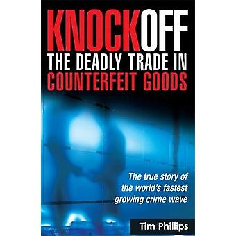 Knockoff The Deadly Trade in Counterfeit Goods The True Story of the Worlds Fastest Growing Crime Wave by Phillips & Tim