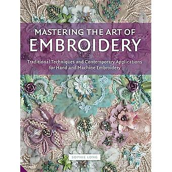 Mastering the Art of Embroidery: Traditional Techniques and Contemporary Applications for Hand and Machine Embroidery (Hardcover) by Long Sophie
