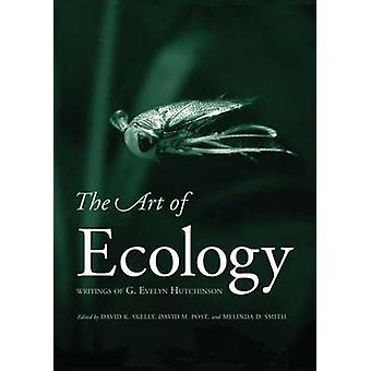 The Art of Ecology - Writings of G. Evelyn Hutchinson by David K. Skel