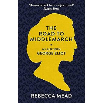 The Road to Middlemarch - My Life with George Eliot by Rebecca Mead -