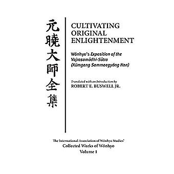 Cultivating Original Enlightenment: Wonhyo's Exposition of the Vajrasamadhi-Sutra (Kumgang Sammaegyong Non)
