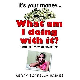 Its Your Money... What Am I Doing With It by Haines & Kerry Scafella