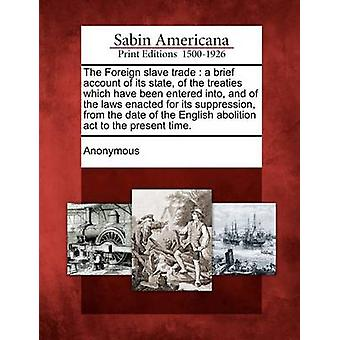 The Foreign slave trade  a brief account of its state of the treaties which have been entered into and of the laws enacted for its suppression from the date of the English abolition act to the pre by Anonymous