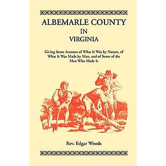 Albemarle County in Virginia Giving Some Account of What It Was by Nature of What It was Made by Man and of Some of the Men Who Made It by Woods & Rev. Edgar