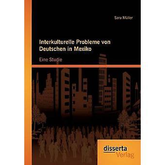 Interkulturelle Probleme von Deutschen in Mexiko Eine Studie by Mller & Sara