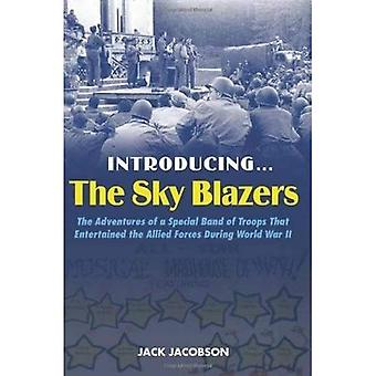 Introducing..... the Sky Blazers: The Adventures of a Special Band of Troops Who Entertained the Allied Forces During World War II
