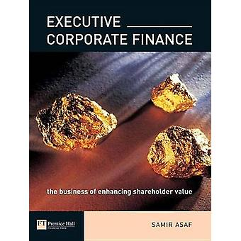 Executive Corporate Finance The Business of Enhancing Shareholder Value by Asaf & Samir