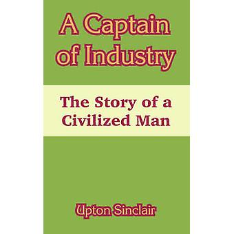 A Captain of Industry The Story of a Civilized Man by Sinclair & Upton