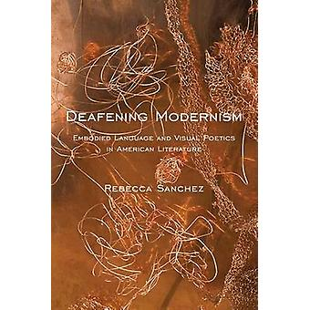 Deafening Modernism Embodied Language and Visual Poetics in American Literature by Sanchez & Rebecca