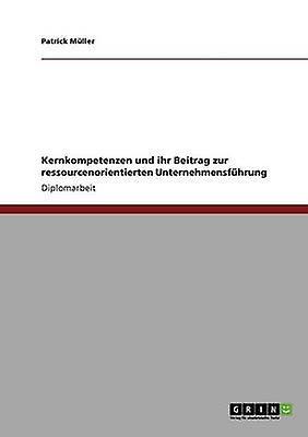 Kernkompetenzen und ihr Beitrag zur ressourcenorientierten Unternehmensfhrung by Mller & Patrick
