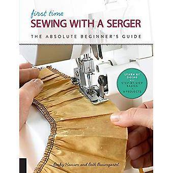First Time Sewing with a Serger: The Absolute Beginner's Guide--Learn By Doing * Step-by-Step Basics� + 9 Projects (First Time)