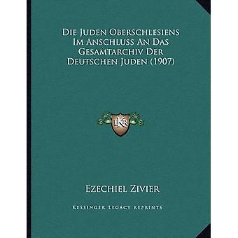 Die Juden Oberschlesiens Im Anschluss an Das Gesamtarchiv Der Deutsch