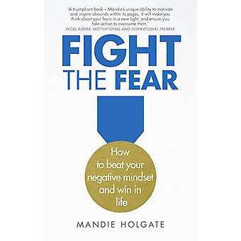 Fight the Fear - How to Beat Your Negative Mindset and Win in Life by