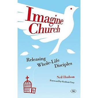 Imagine Church - Releasing Dynamic Everyday Disciples by Neil Hudson -
