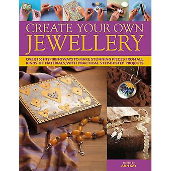 Create Your Own Jewellery - Over 100 Inspiring Ways to Make Stunning P