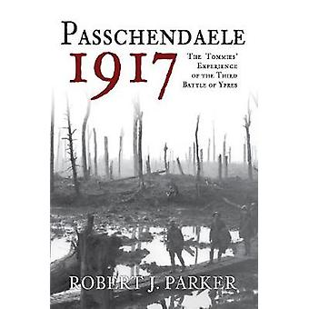 Passchendaele 1917 - The Tommies' Experience of the Third Battle of Yp