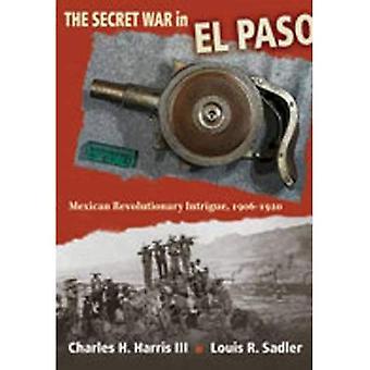 Der geheime Krieg in El Paso: mexikanische revolutionäre Intrigen, 1906-1920