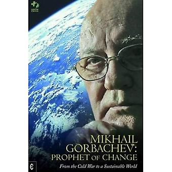 Mikhail Gorbachev: Prophet of Change: From the Cold War to a Sustainable World