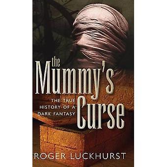 Mummys Curse The True History of a Dark Fantasy by Luckhurst & Roger